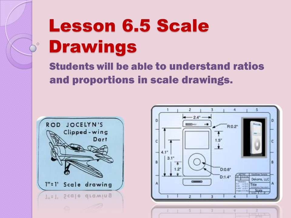 Lesson 6.5 Scale Drawings Students will be able to understand ratios and proportions in scale drawings.