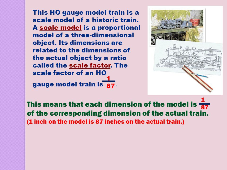 This HO gauge model train is a scale model of a historic train. A scale model is a proportional model of a three-dimensional object. Its dimensions ar