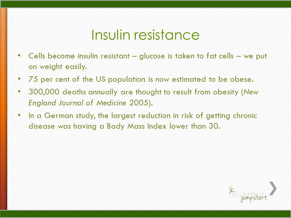 Insulin resistance Cells become insulin resistant – glucose is taken to fat cells – we put on weight easily. 75 per cent of the US population is now e