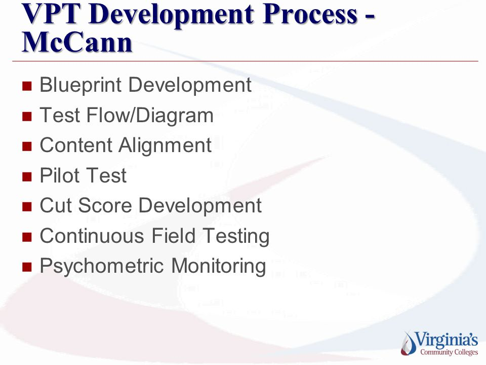 VPT Development Process - McCann Blueprint Development Test Flow/Diagram Content Alignment Pilot Test Cut Score Development Continuous Field Testing P