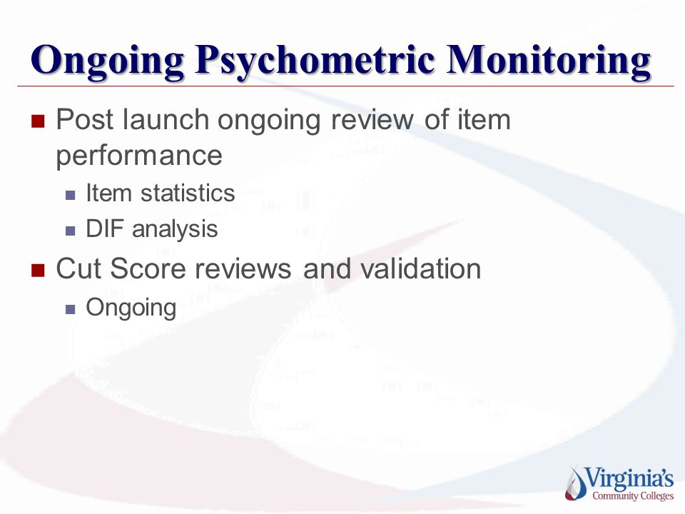 Ongoing Psychometric Monitoring Post launch ongoing review of item performance Item statistics DIF analysis Cut Score reviews and validation Ongoing