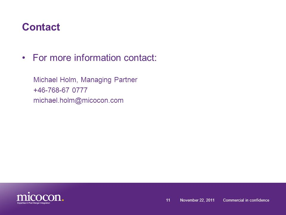 11November 22, 2011Commercial in confidence Contact For more information contact: Michael Holm, Managing Partner +46-768-67 0777 michael.holm@micocon.com