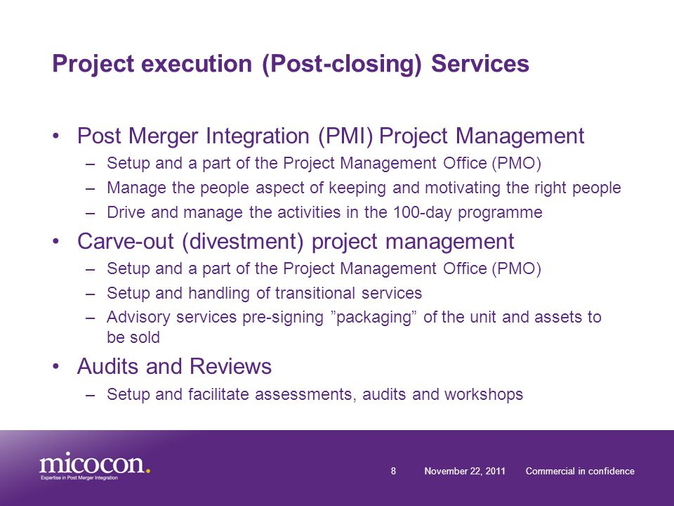 8November 22, 2011Commercial in confidence Project execution (Post-closing) Services Post Merger Integration (PMI) Project Management –Setup and a part of the Project Management Office (PMO) –Manage the people aspect of keeping and motivating the right people –Drive and manage the activities in the 100-day programme Carve-out (divestment) project management –Setup and a part of the Project Management Office (PMO) –Setup and handling of transitional services –Advisory services pre-signing packaging of the unit and assets to be sold Audits and Reviews –Setup and facilitate assessments, audits and workshops