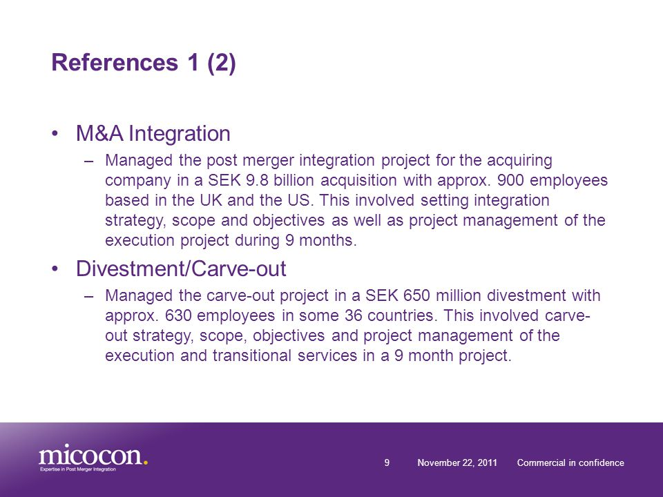 9November 22, 2011Commercial in confidence References 1 (2) M&A Integration –Managed the post merger integration project for the acquiring company in a SEK 9.8 billion acquisition with approx.