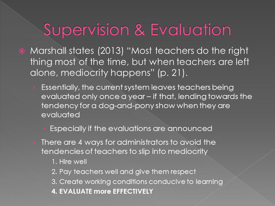  According to Marshall, supervision has 5 core functions › Appraisal › Affirmation › Improvement › Housecleaning › Quality Assurance  This is the focus of Marshall's book – using supervision and evaluation to improve teaching and student learning  A broken teacher supervision and evaluation process widens America's achievement gap (Marshall, p.