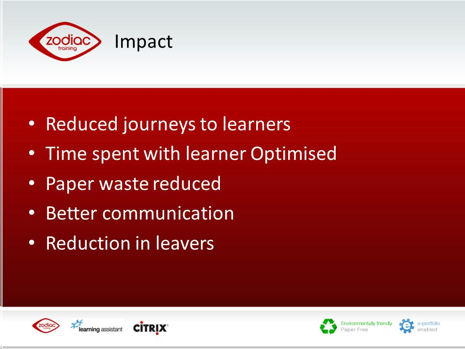 Impact Reduced journeys to learners Time spent with learner Optimised Paper waste reduced Better communication Reduction in leavers