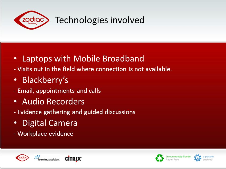 Technologies involved Laptops with Mobile Broadband - Visits out in the field where connection is not available.