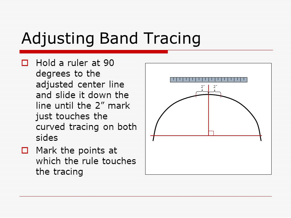 Adjusting Band Tracing  Hold a ruler at 90 degrees to the adjusted center line and slide it down the line until the 2 mark just touches the curved tracing on both sides  Mark the points at which the rule touches the tracing 2