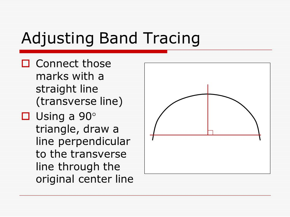 Adjusting Band Tracing  Hold a ruler at 90 degrees to the adjusted center line and slide it down the line until the 2 mark just touches the curved tracing on both sides  Mark the points at which the rule touches the tracing 2