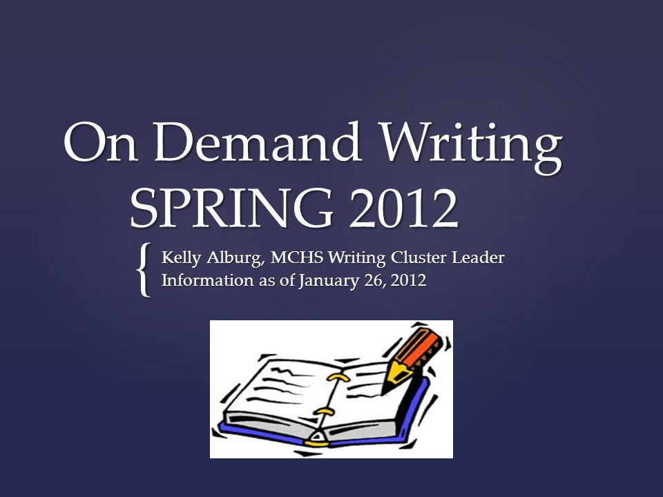 { On Demand Writing SPRING 2012 Kelly Alburg, MCHS Writing Cluster Leader Information as of January 26, 2012