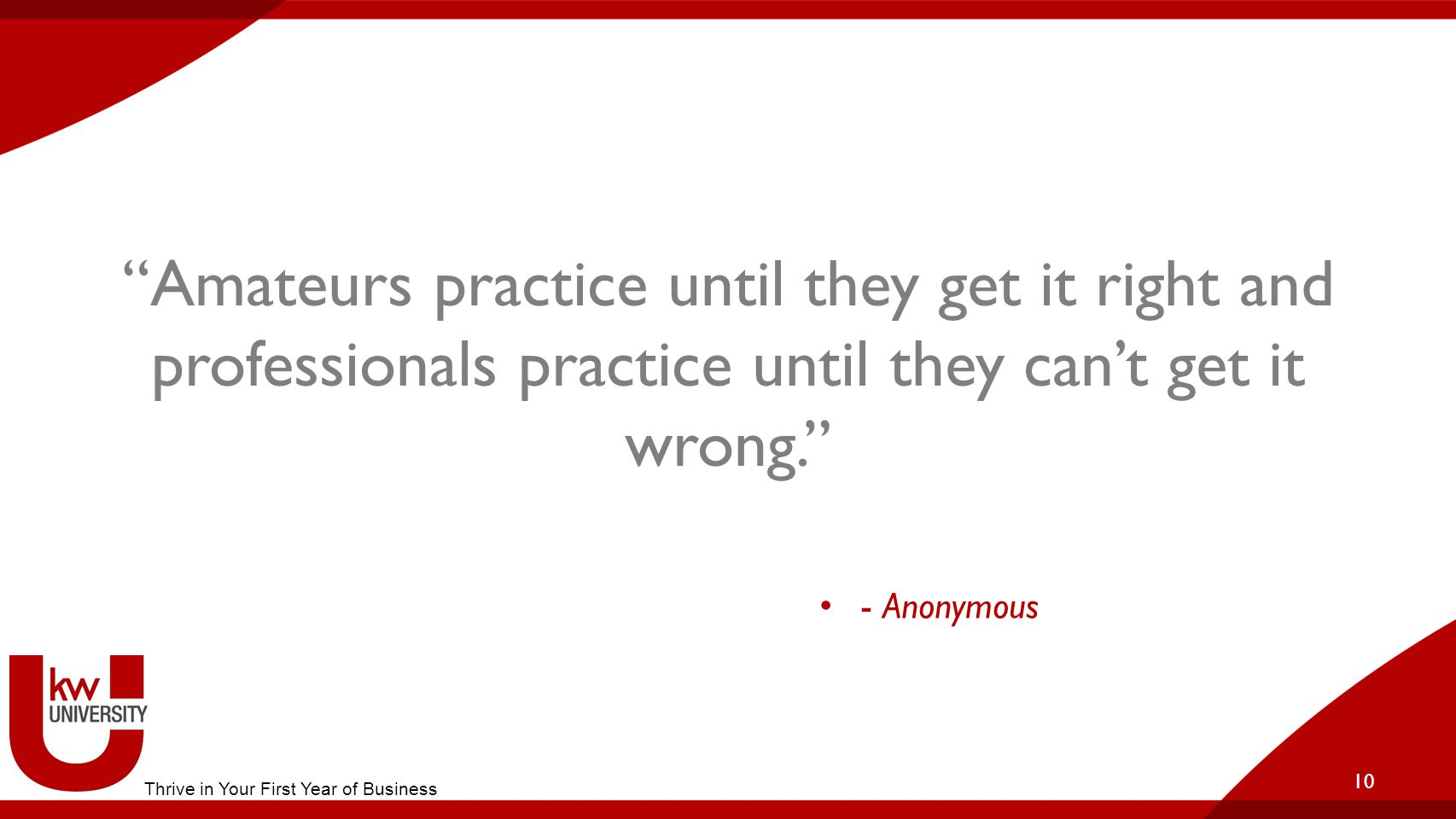 Amateurs practice until they get it right and professionals practice until they can't get it wrong. 10 - Anonymous Thrive in Your First Year of Business