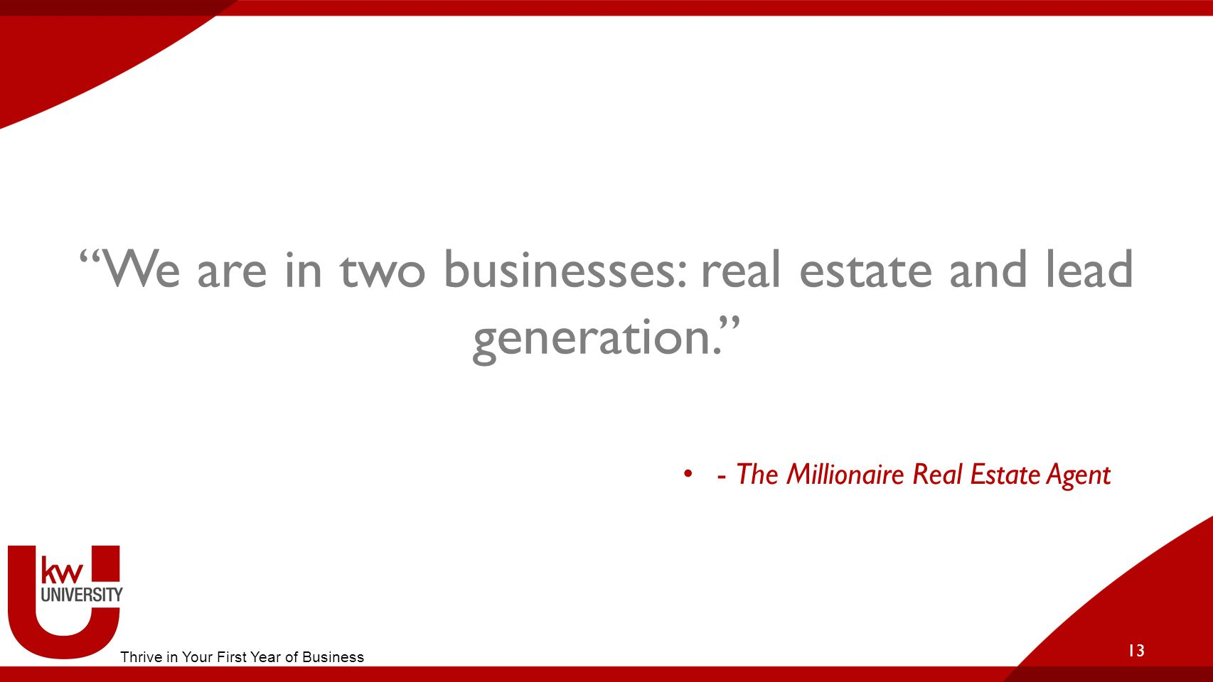 We are in two businesses: real estate and lead generation. 13 - The Millionaire Real Estate Agent Thrive in Your First Year of Business
