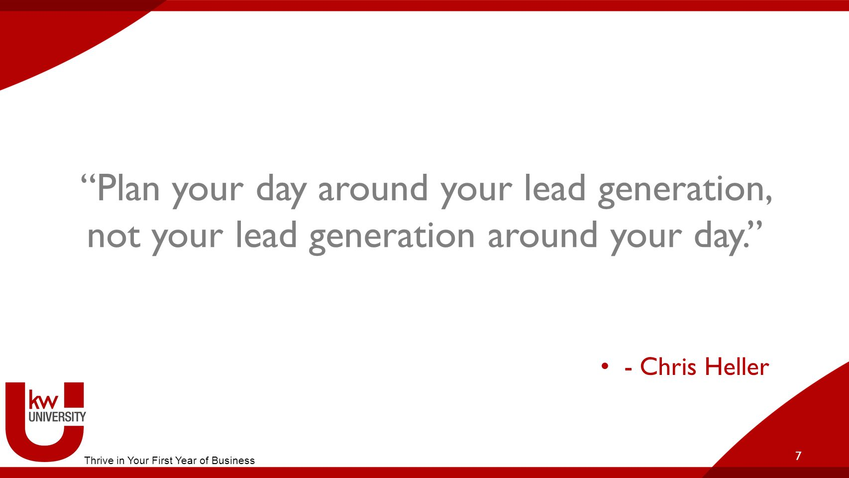 Plan your day around your lead generation, not your lead generation around your day. 7 - Chris Heller Thrive in Your First Year of Business