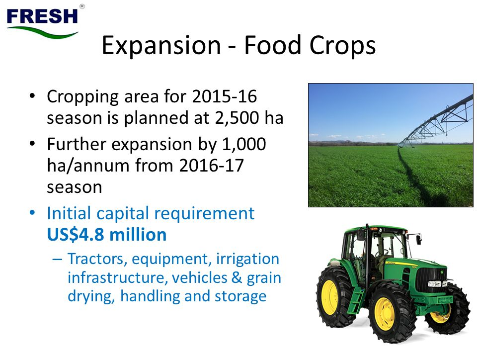 Expansion - Food Crops Cropping area for 2015-16 season is planned at 2,500 ha Further expansion by 1,000 ha/annum from 2016-17 season Initial capital requirement US$4.8 million – Tractors, equipment, irrigation infrastructure, vehicles & grain drying, handling and storage