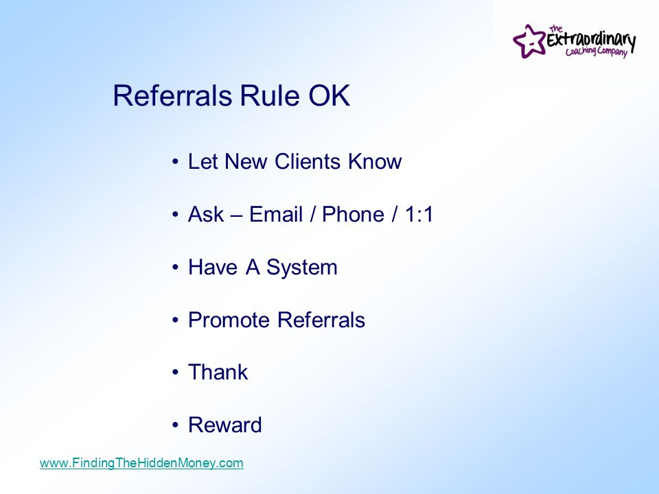 Referrals Rule OK Let New Clients Know Ask – Email / Phone / 1:1 Have A System Promote Referrals Thank Reward www.FindingTheHiddenMoney.com