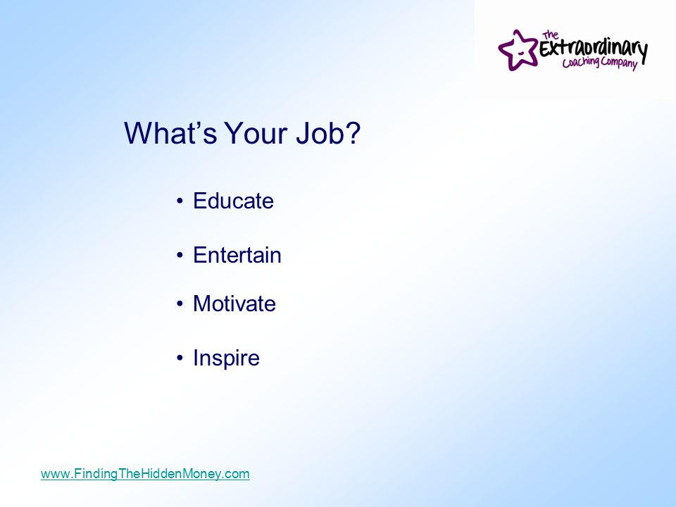 What's Your Job? Educate Entertain Motivate Inspire www.FindingTheHiddenMoney.com