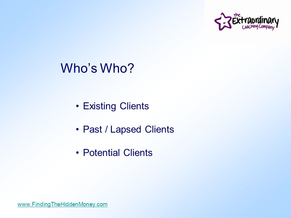 Who's Who? Existing Clients Past / Lapsed Clients Potential Clients www.FindingTheHiddenMoney.com