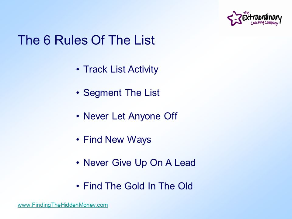 The 6 Rules Of The List Track List Activity Segment The List Never Let Anyone Off Find New Ways Never Give Up On A Lead Find The Gold In The Old www.FindingTheHiddenMoney.com