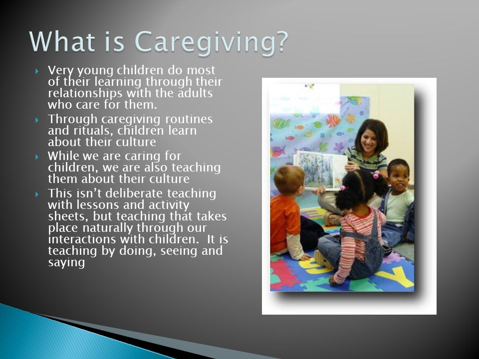  Very young children do most of their learning through their relationships with the adults who care for them.  Through caregiving routines and ritua