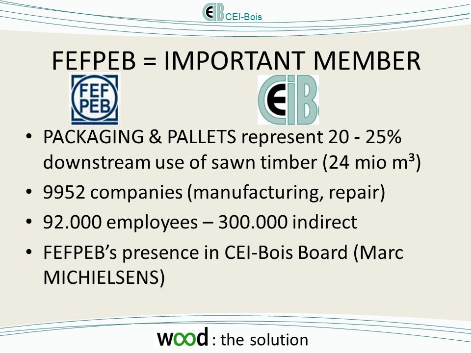 CEI-Bois : the solution FEFPEB = IMPORTANT MEMBER PACKAGING & PALLETS represent 20 - 25% downstream use of sawn timber (24 mio m³) 9952 companies (manufacturing, repair) 92.000 employees – 300.000 indirect FEFPEB's presence in CEI-Bois Board (Marc MICHIELSENS)