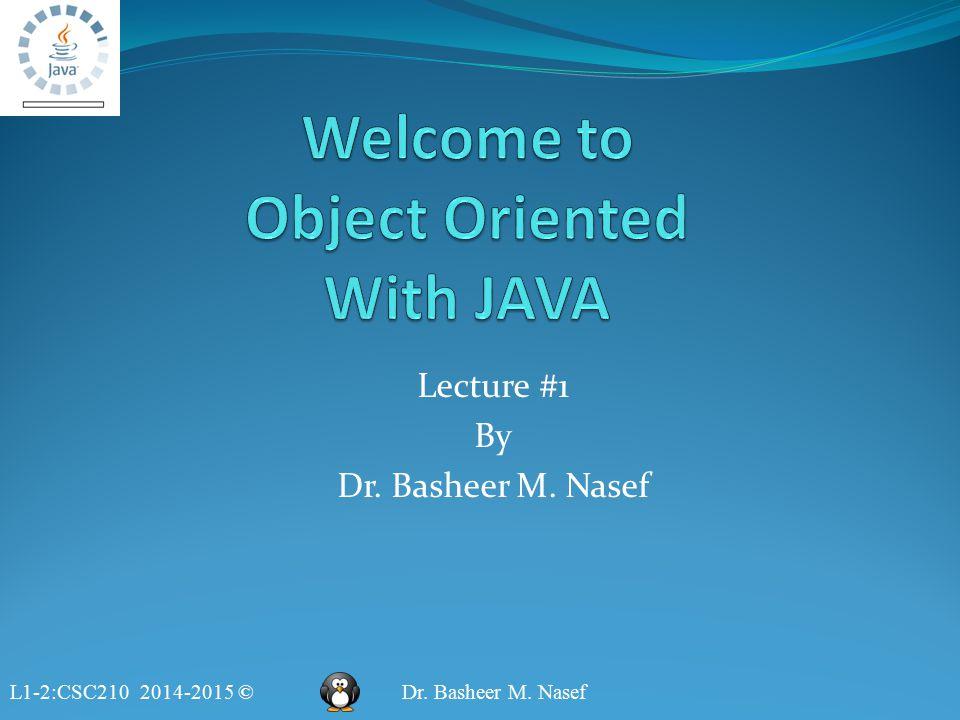 L1-2:CSC210 2014-2015 ©Dr. Basheer M. Nasef Lecture #1 By Dr. Basheer M. Nasef