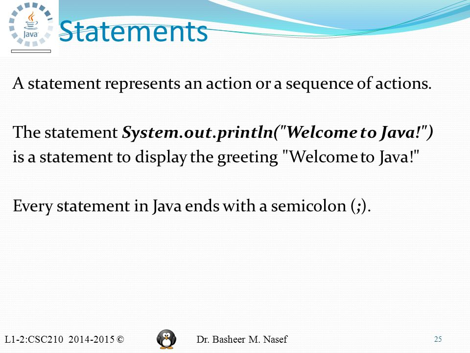 L1-2:CSC210 2014-2015 ©Dr. Basheer M. Nasef Statements A statement represents an action or a sequence of actions. The statement System.out.println(
