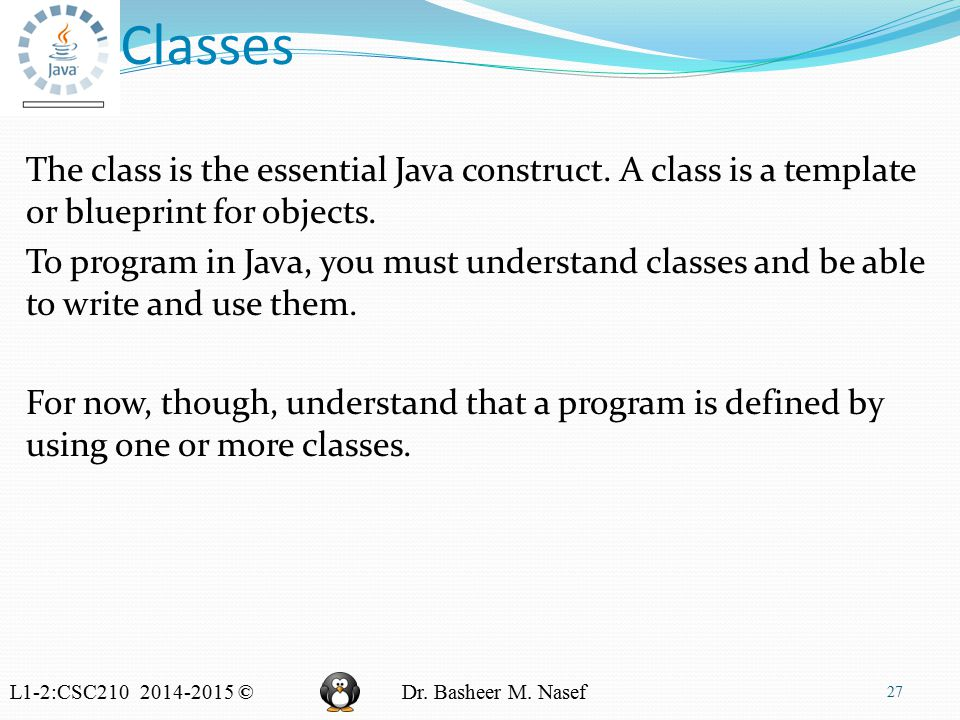 L1-2:CSC210 2014-2015 ©Dr. Basheer M. Nasef Classes The class is the essential Java construct.