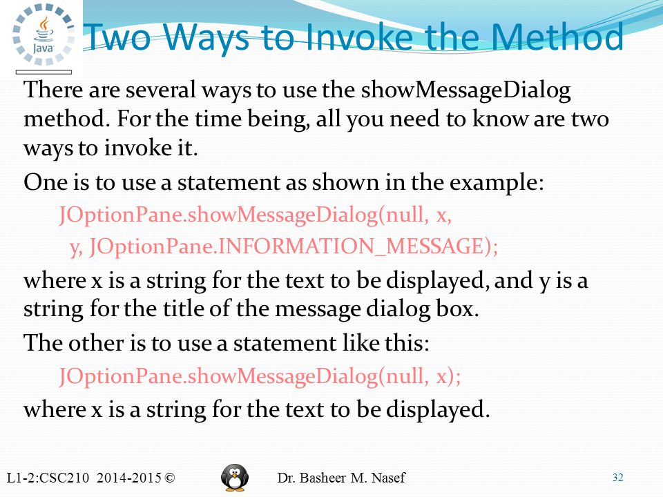 L1-2:CSC210 2014-2015 ©Dr. Basheer M. Nasef Two Ways to Invoke the Method There are several ways to use the showMessageDialog method. For the time bei