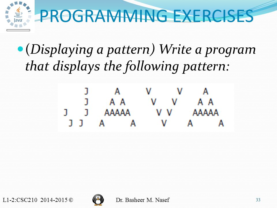L1-2:CSC210 2014-2015 ©Dr. Basheer M. Nasef PROGRAMMING EXERCISES (Displaying a pattern) Write a program that displays the following pattern: 33