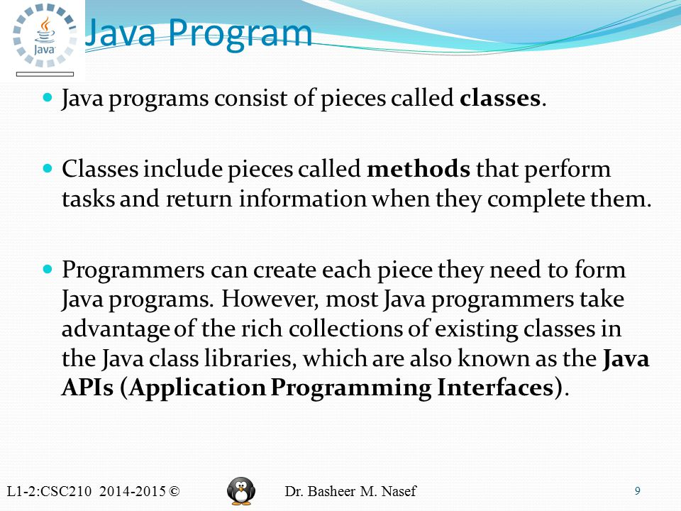 L1-2:CSC210 2014-2015 ©Dr. Basheer M. Nasef Java Program 9 Java programs consist of pieces called classes. Classes include pieces called methods that