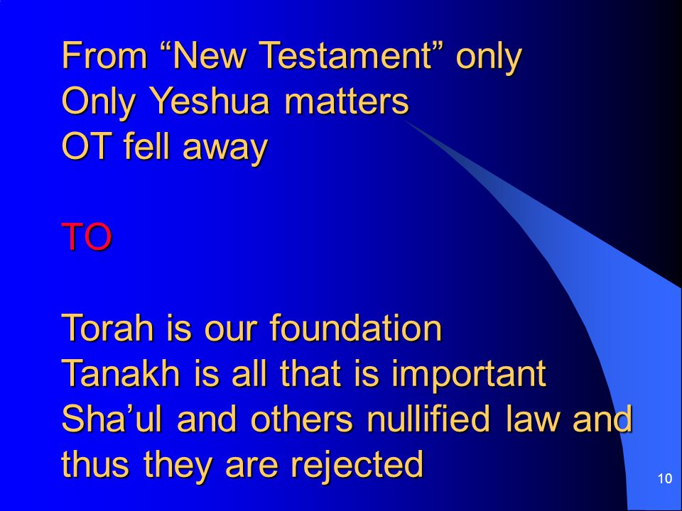 10 From New Testament only Only Yeshua matters OT fell away TO Torah is our foundation Tanakh is all that is important Sha'ul and others nullified law and thus they are rejected