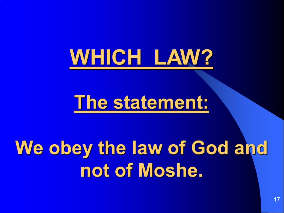 17 WHICH LAW The statement: We obey the law of God and not of Moshe.