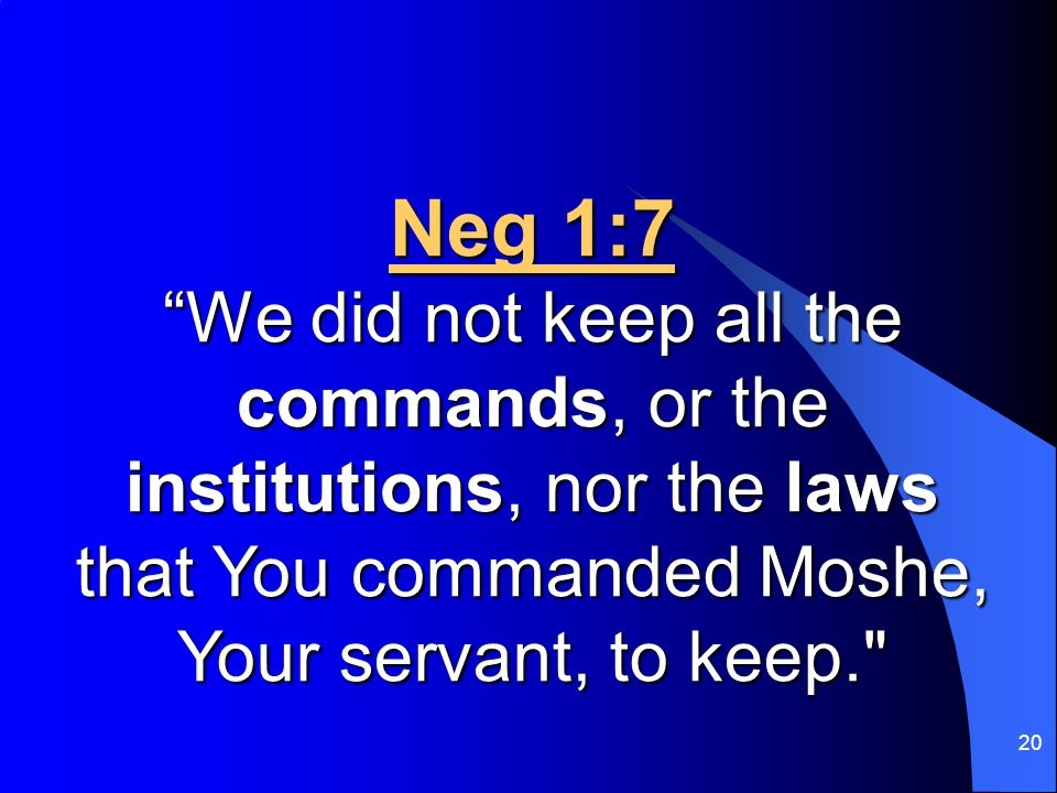 "20 Neg 1:7 ""We did not keep all the commands, or the institutions, nor the laws that You commanded Moshe, Your servant, to keep."