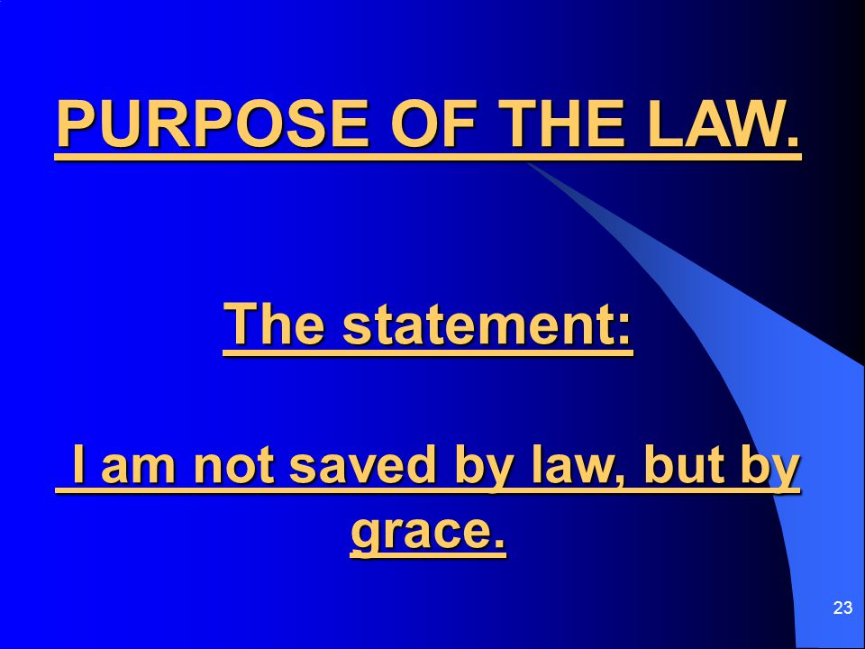 23 PURPOSE OF THE LAW. The statement: I am not saved by law, but by grace.