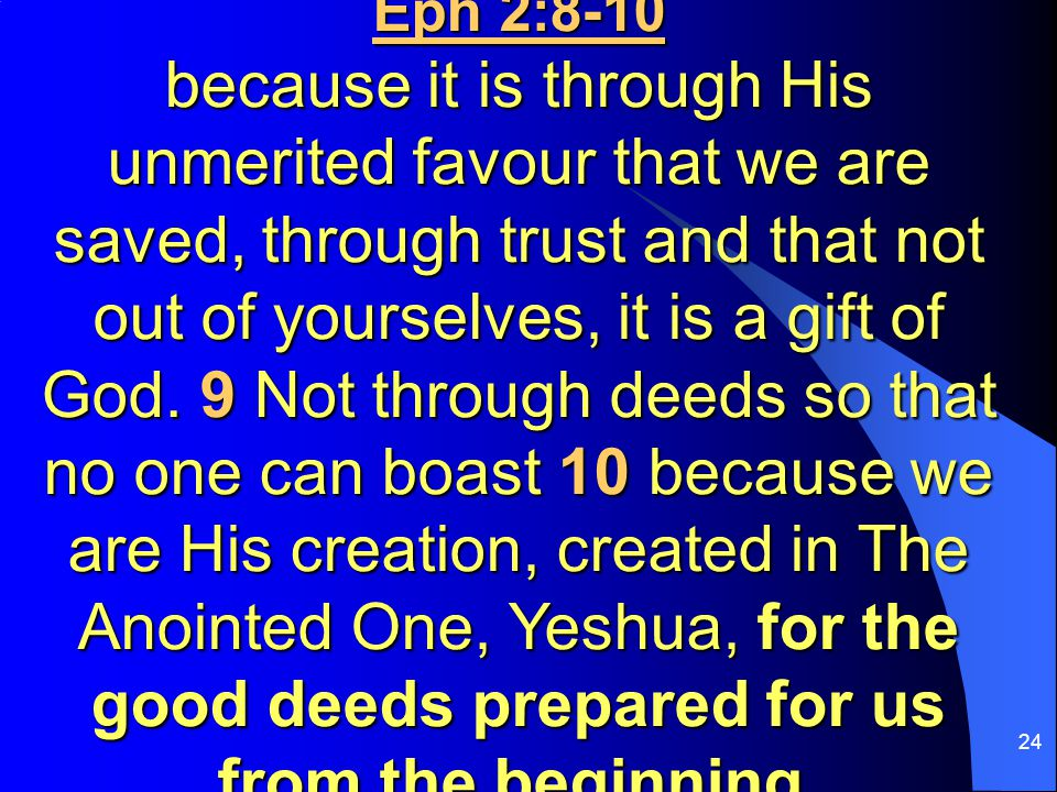 24 Eph 2:8-10 because it is through His unmerited favour that we are saved, through trust and that not out of yourselves, it is a gift of God.