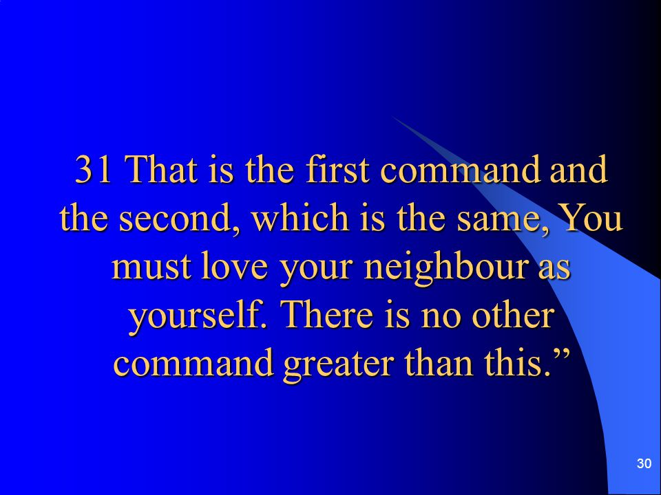 30 31 That is the first command and the second, which is the same, You must love your neighbour as yourself. There is no other command greater than th