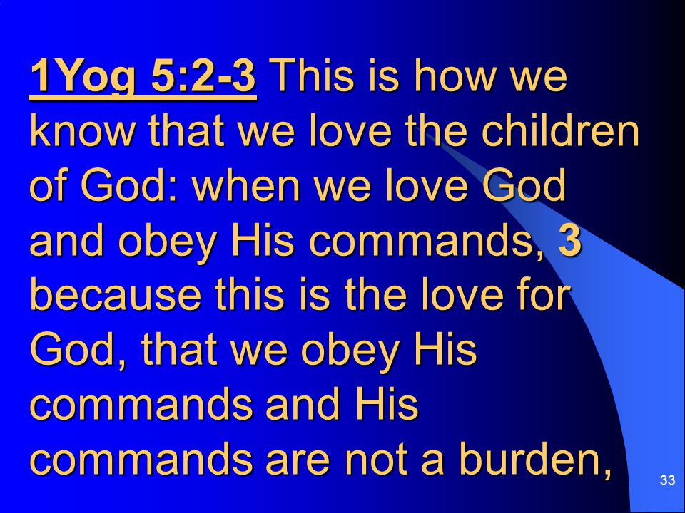 33 1Yog 5:2-3 This is how we know that we love the children of God: when we love God and obey His commands, 3 because this is the love for God, that we obey His commands and His commands are not a burden,