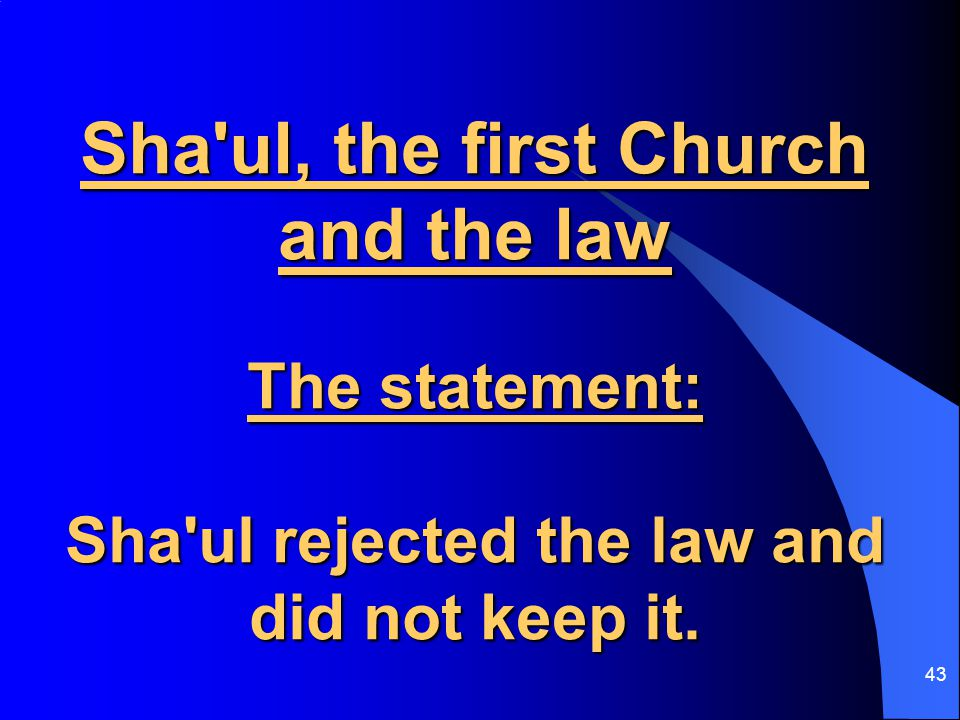 43 Sha ul, the first Church and the law The statement: Sha ul rejected the law and did not keep it.