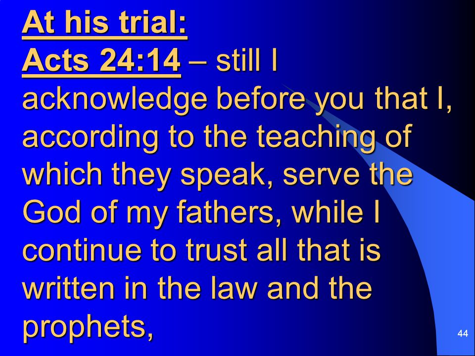 44 At his trial: Acts 24:14 – still I acknowledge before you that I, according to the teaching of which they speak, serve the God of my fathers, while I continue to trust all that is written in the law and the prophets,