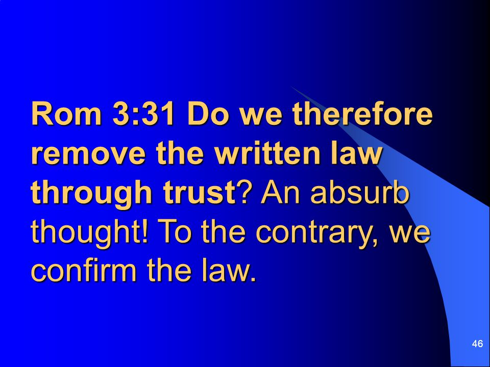 46 Rom 3:31 Do we therefore remove the written law through trust? An absurb thought! To the contrary, we confirm the law.