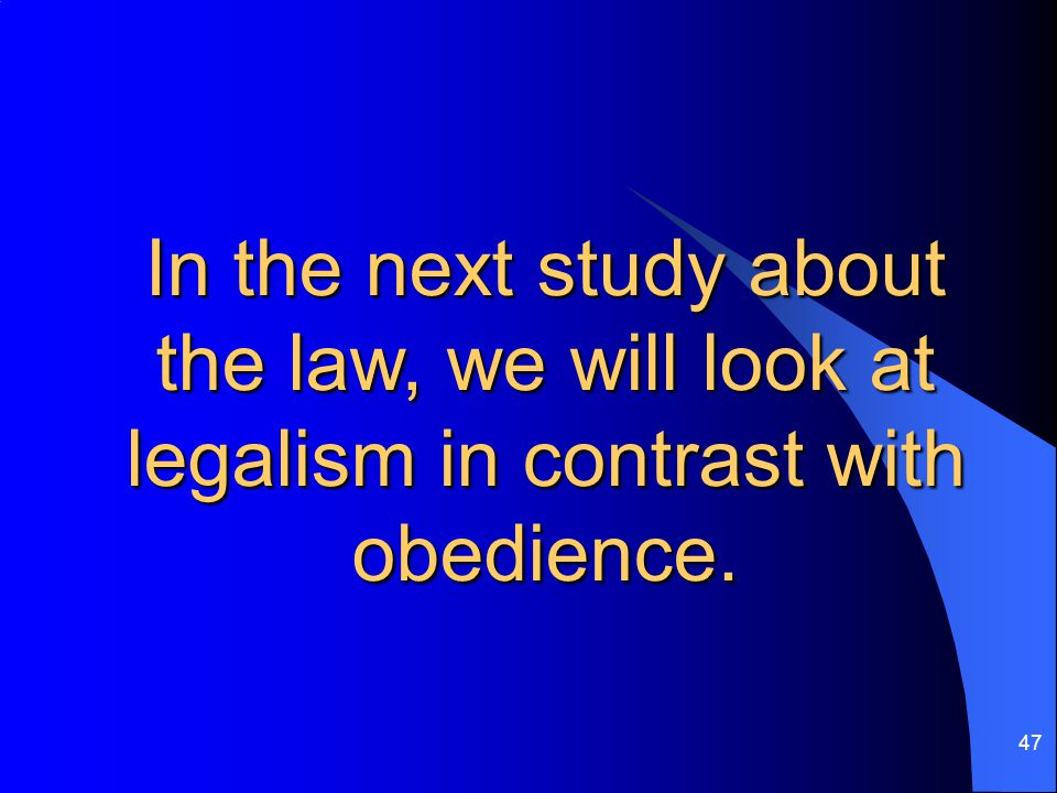 47 In the next study about the law, we will look at legalism in contrast with obedience.