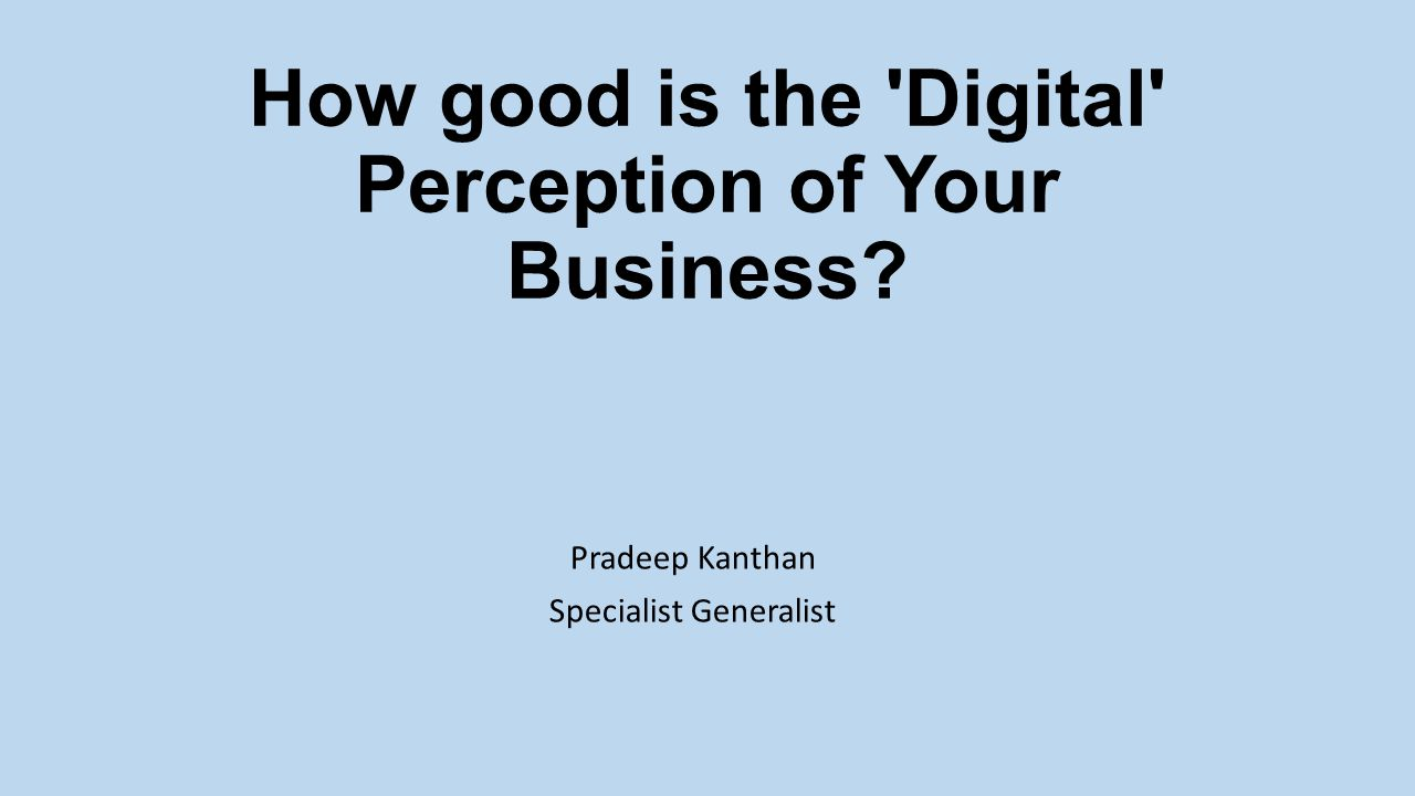 How good is the Digital ­ Perception of Your Business Pradeep Kanthan Specialist Generalist