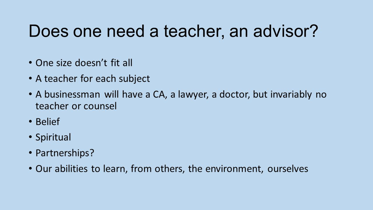 Does one need a teacher, an advisor.
