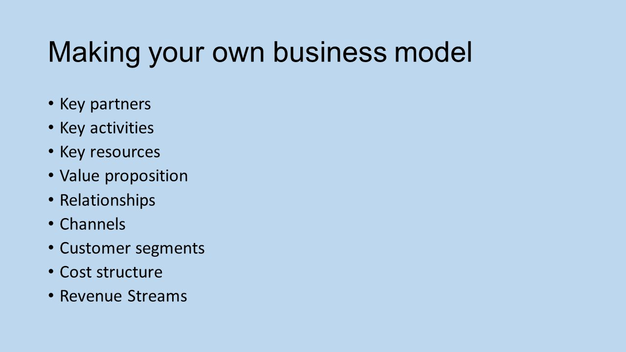 Making your own business model Key partners Key activities Key resources Value proposition Relationships Channels Customer segments Cost structure Revenue Streams
