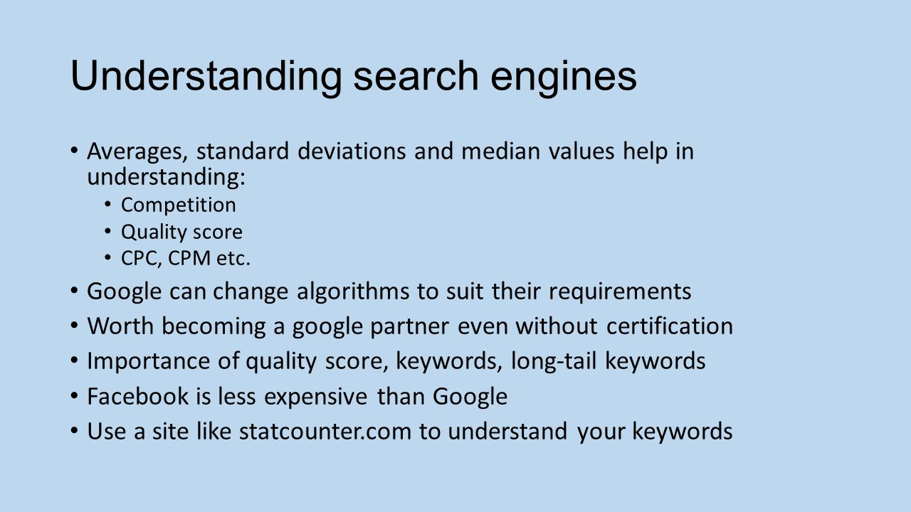 Understanding search engines Averages, standard deviations and median values help in understanding: Competition Quality score CPC, CPM etc.