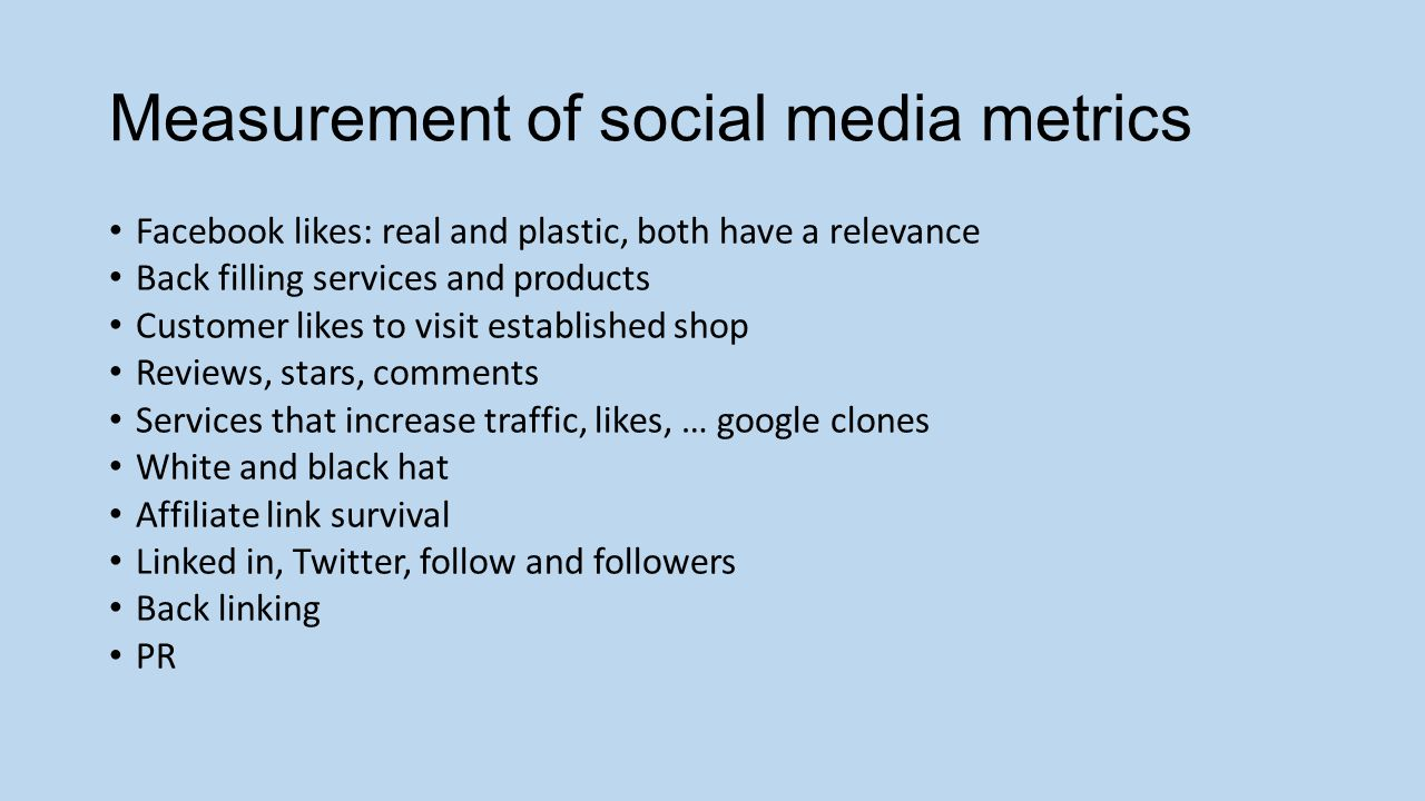 Measurement of social media metrics Facebook likes: real and plastic, both have a relevance Back filling services and products Customer likes to visit established shop Reviews, stars, comments Services that increase traffic, likes, … google clones White and black hat Affiliate link survival Linked in, Twitter, follow and followers Back linking PR