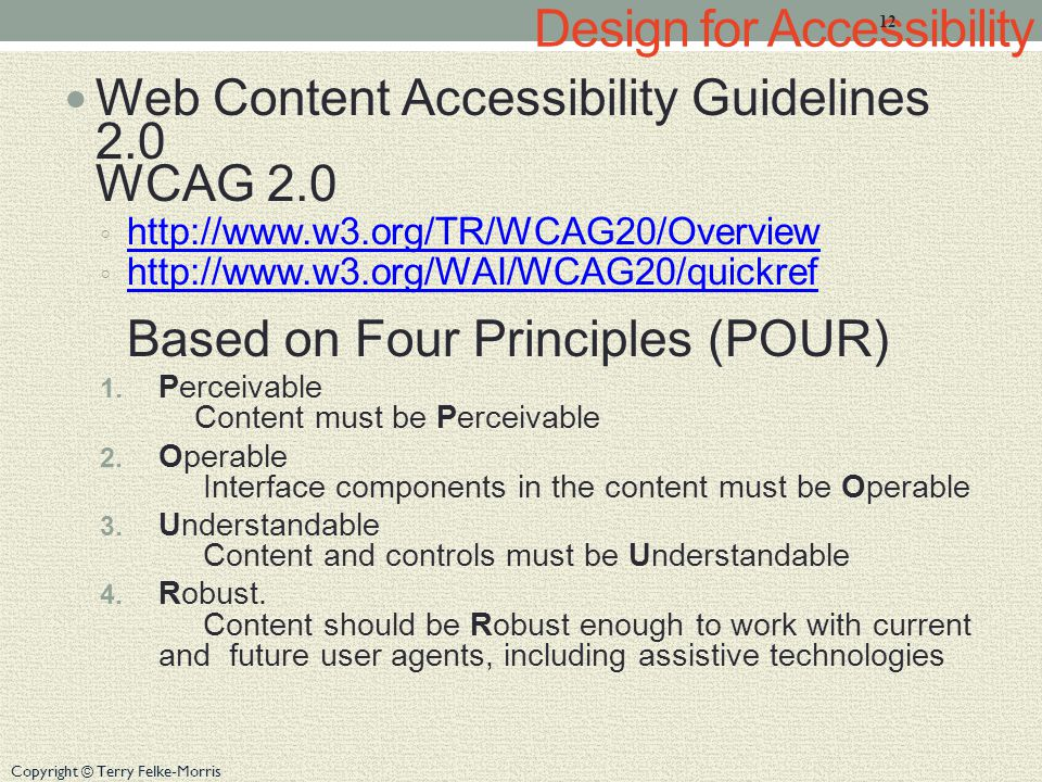 Copyright © Terry Felke-Morris Design for Accessibility Web Content Accessibility Guidelines 2.0 WCAG 2.0 ◦ http://www.w3.org/TR/WCAG20/Overview http://www.w3.org/TR/WCAG20/Overview ◦ http://www.w3.org/WAI/WCAG20/quickref Based on Four Principles (POUR) http://www.w3.org/WAI/WCAG20/quickref 1.