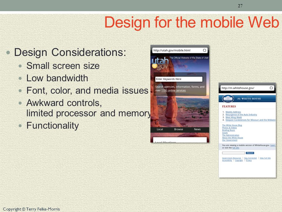 Copyright © Terry Felke-Morris Design for the mobile Web Design Considerations: Small screen size Low bandwidth Font, color, and media issues Awkward controls, limited processor and memory Functionality 27
