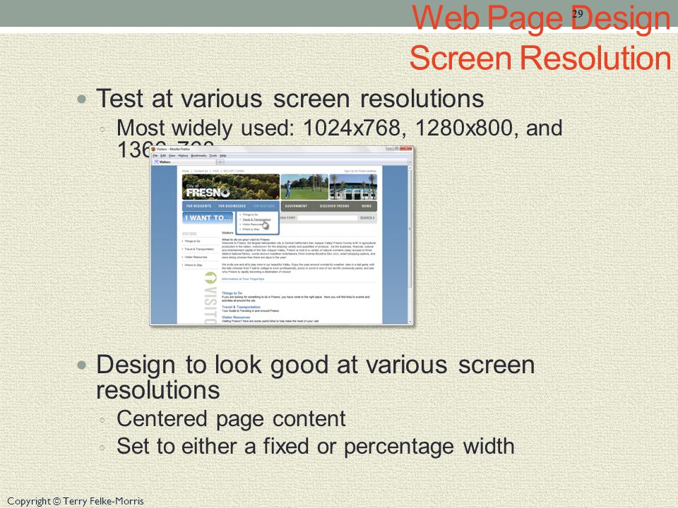 Copyright © Terry Felke-Morris Web Page Design Screen Resolution Test at various screen resolutions ◦ Most widely used: 1024x768, 1280x800, and 1366x768 Design to look good at various screen resolutions ◦ Centered page content ◦ Set to either a fixed or percentage width 29