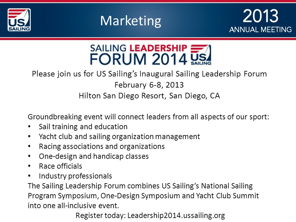 Marketing Please join us for US Sailing's Inaugural Sailing Leadership Forum February 6-8, 2013 Hilton San Diego Resort, San Diego, CA Groundbreaking event will connect leaders from all aspects of our sport: Sail training and education Yacht club and sailing organization management Racing associations and organizations One-design and handicap classes Race officials Industry professionals The Sailing Leadership Forum combines US Sailing's National Sailing Program Symposium, One-Design Symposium and Yacht Club Summit into one all-inclusive event.
